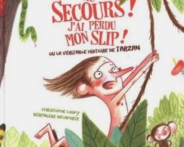 Au secours, j'ai perdu mon slip ! (ou la véritable histoire de Tarzan) - Christophe Loupy et Bérengère Delaporte