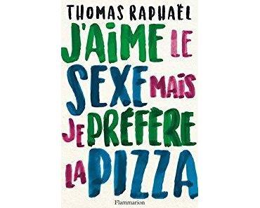 J'aime le sexe mais je préfère la pizza - Thomas Raphaël *** (RL 2017 #6)