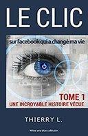 Le Clic sur facebook qui a changé ma vie - tome 1 : Une incroyable histoire vécue