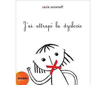 J'ai attrapé la dyslexie. Zazie SAZONOFF – 2013 (Dès 5 ans)