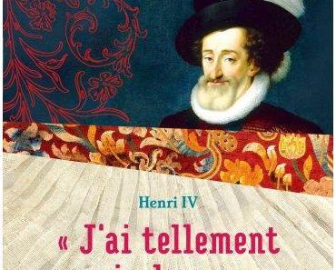 « J'ai tellement envie de vous » : Lettres d'amour 1585-1610 de Henri IV