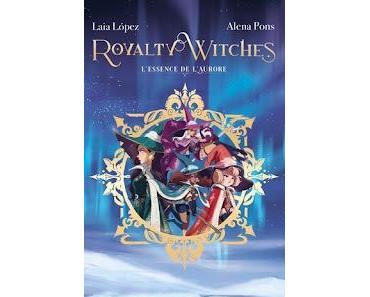 Royalty Witches, tome 1 : L'essence de l'aurore de Alena Pons et Laia Lopez